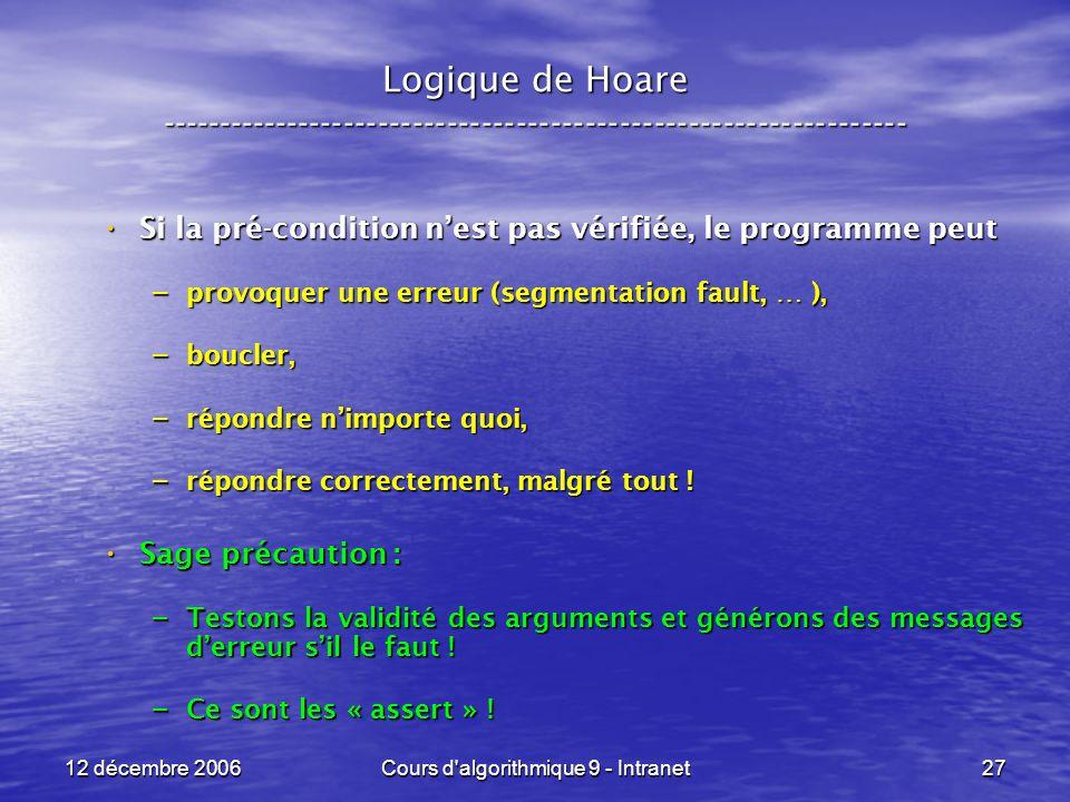 12 décembre 2006Cours d algorithmique 9 - Intranet27 Logique de Hoare ----------------------------------------------------------------- Si la pré-condition nest pas vérifiée, le programme peut Si la pré-condition nest pas vérifiée, le programme peut – provoquer une erreur (segmentation fault, … ), – boucler, – répondre nimporte quoi, – répondre correctement, malgré tout .