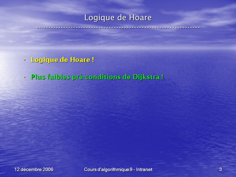 12 décembre 2006Cours d algorithmique 9 - Intranet144 Logique de Hoare ----------------------------------------------------------------- Troisième exemple : Troisième exemple : POST : POST : x <- x - y ; y <- x + y ; x <- y - x Q = { x = a, y = b } R = Q[ x < - y - x ] = { y – x = a, y = b } = { x = b - a, y = b } S = R[ y < - x + y ] = { x = b – a, x + y = b } = { x = b – a, y = a } Des maths !