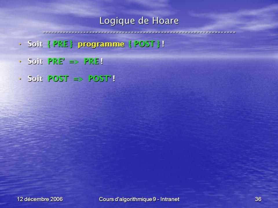12 décembre 2006Cours d algorithmique 9 - Intranet36 Logique de Hoare ----------------------------------------------------------------- Soit { PRE } programme { POST } .