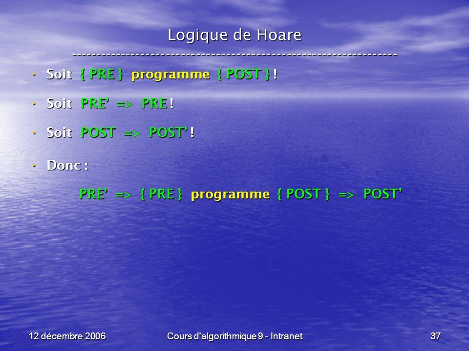 12 décembre 2006Cours d algorithmique 9 - Intranet37 Logique de Hoare ----------------------------------------------------------------- Soit { PRE } programme { POST } .