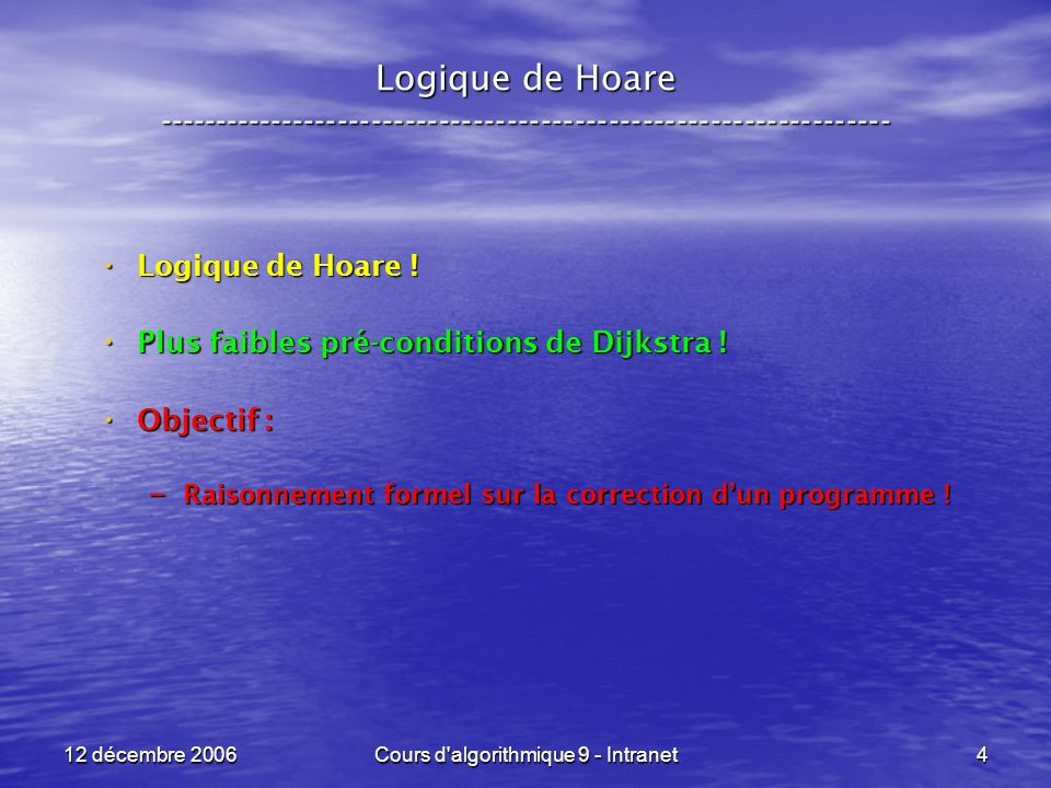 12 décembre 2006Cours d algorithmique 9 - Intranet105 Logique de Hoare ----------------------------------------------------------------- Interprétation de { P[ x < - e ] } x < - e { P } : Interprétation de { P[ x < - e ] } x < - e { P } : – Si « x » est libre dans « P » : la post-condition dépend bien de « x », la post-condition dépend bien de « x », la pré-condition P[ x < - e ] est la formule ou nous avons des « e » à la place des « x », la pré-condition P[ x < - e ] est la formule ou nous avons des « e » à la place des « x », laffectation x < - e donne la valeur « e » à « x » et nous pouvons donc dans P[ x < - e ] remplacer « e » par « x », laffectation x < - e donne la valeur « e » à « x » et nous pouvons donc dans P[ x < - e ] remplacer « e » par « x », cest-à-dire considérer la post-condition P.