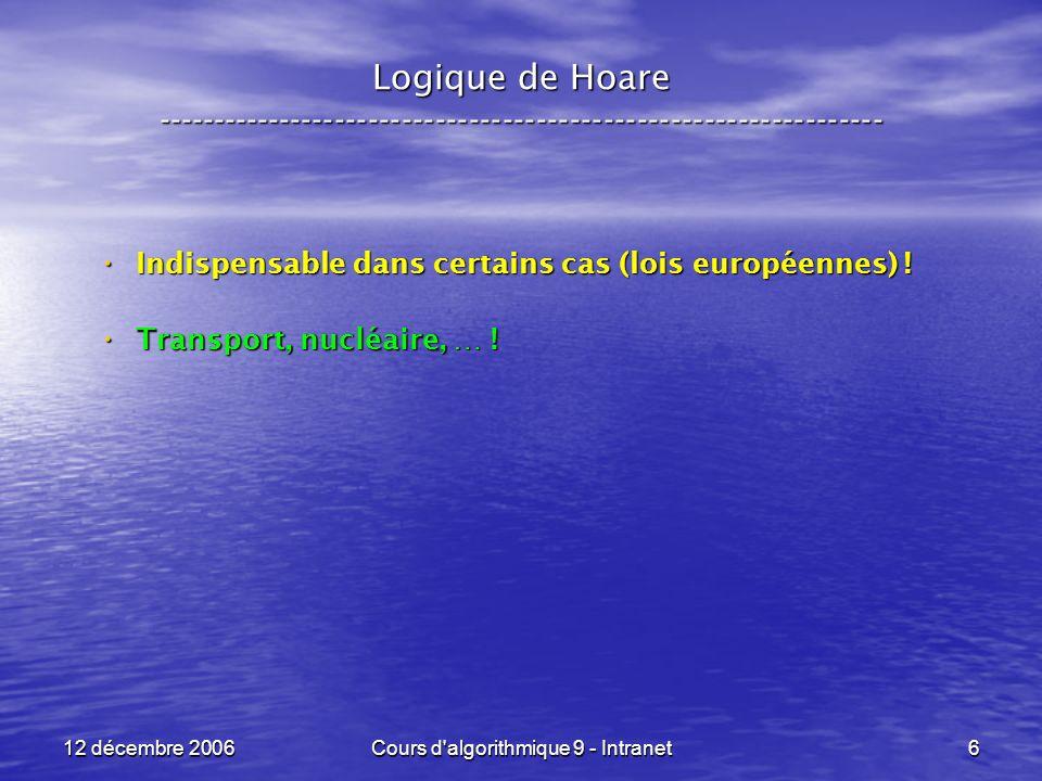 12 décembre 2006Cours d algorithmique 9 - Intranet147 Logique de Hoare ----------------------------------------------------------------- Troisième exemple : Troisième exemple : POST : POST : x <- x - y ; y <- x + y ; x <- y - x Q = { x = a, y = b } R = Q[ x < - y - x ] = { y – x = a, y = b } = { x = b - a, y = b } S = R[ y < - x + y ] = { x = b – a, x + y = b } = { x = b – a, y = a } P = S[ x < - x - y ] = { x - y = b – a, y = a } = { x = b, y = a } Des maths !