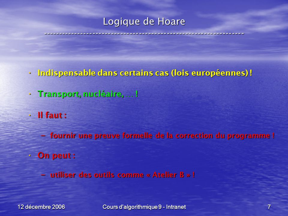 12 décembre 2006Cours d algorithmique 9 - Intranet178 Logique de Hoare ----------------------------------------------------------------- Un second exemple : Un second exemple : POST : POST : if ( a < 0 ) then x <- -a x <- -aelse x = a x = a Q = { x = | a | } F = { a >= 0 } 2 F = { a < 0 } 1 { a = 0 } = { VRAI }