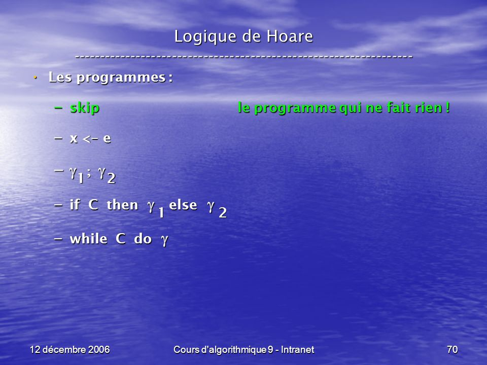 12 décembre 2006Cours d algorithmique 9 - Intranet70 Logique de Hoare ----------------------------------------------------------------- Les programmes : Les programmes : – skip le programme qui ne fait rien .