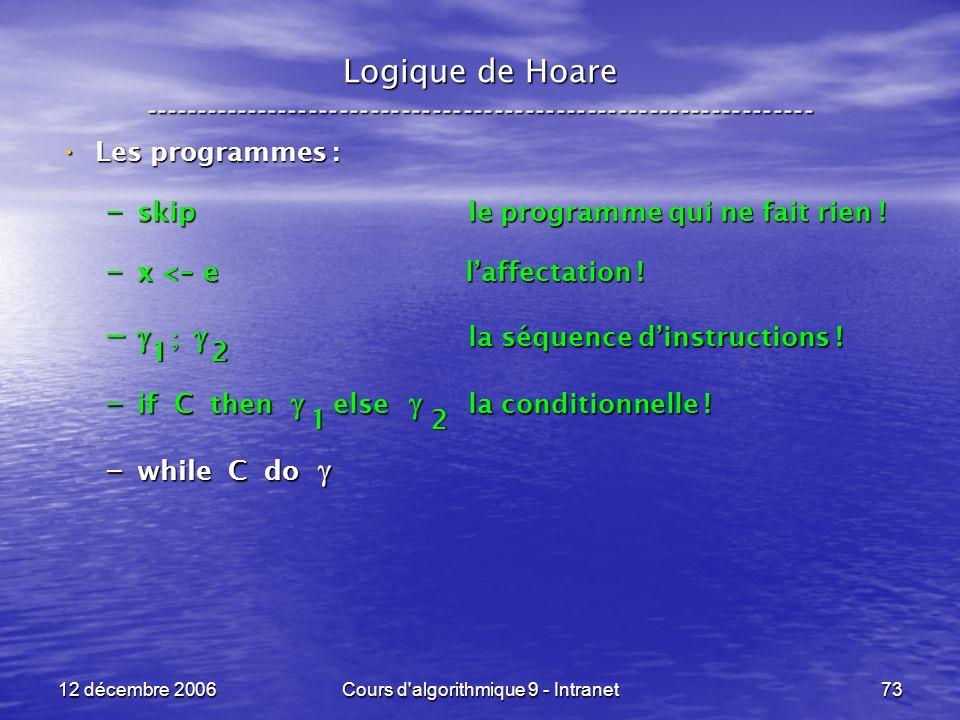 12 décembre 2006Cours d algorithmique 9 - Intranet73 Logique de Hoare ----------------------------------------------------------------- Les programmes : Les programmes : – skip le programme qui ne fait rien .