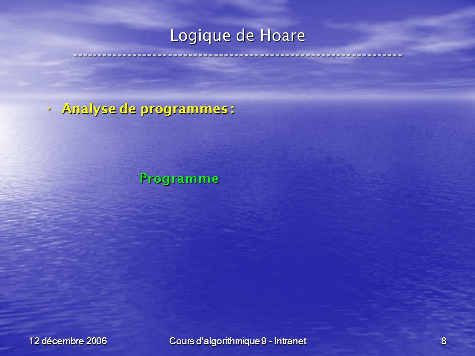 12 décembre 2006Cours d algorithmique 9 - Intranet119 Logique de Hoare ----------------------------------------------------------------- Premier exemple : Premier exemple : Post-condition : Post-condition : m <- x ; x <- y ; y <- m Q = { x = a, y = b } R = Q[ y < - m ] = { x = a, m = b } S = R[ x < - y ] = { y = a, m = b } P = S[ m < - x ]