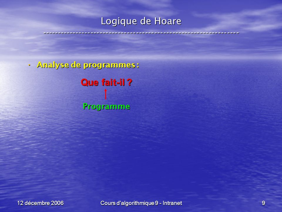 12 décembre 2006Cours d algorithmique 9 - Intranet100 Logique de Hoare ----------------------------------------------------------------- Règle pour le programme x < - e : Règle pour le programme x < - e : ou P[ x < - e ] est la ou P[ x < - e ] est la substitution de « e » à toutes les occurrences substitution de « e » à toutes les occurrences libres de « x » dans « P ».