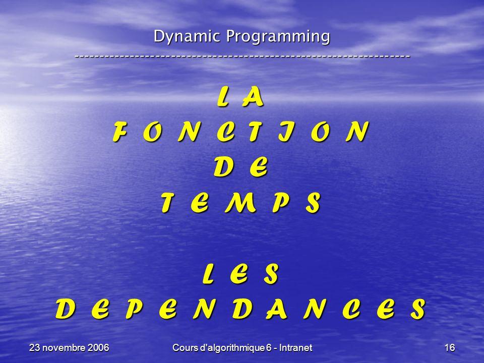 23 novembre 2006Cours d algorithmique 6 - Intranet16 L A F O N C T I O N D E T E M P S L E S D E P E N D A N C E S Dynamic Programming -----------------------------------------------------------------