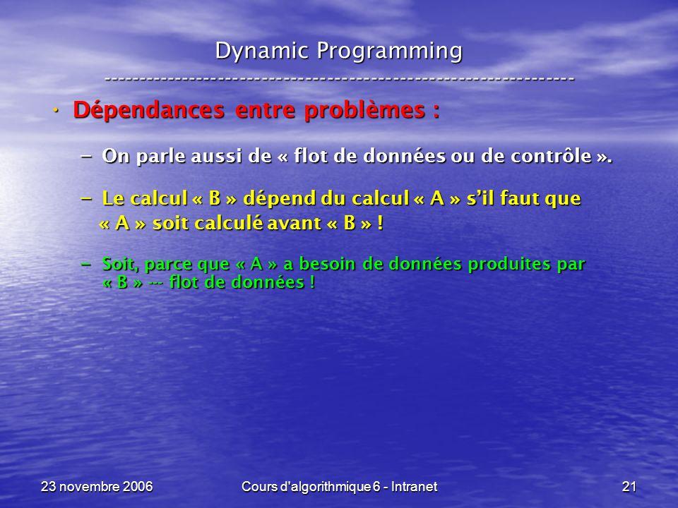 23 novembre 2006Cours d algorithmique 6 - Intranet21 Dynamic Programming ----------------------------------------------------------------- Dépendances entre problèmes : Dépendances entre problèmes : – On parle aussi de « flot de données ou de contrôle ».