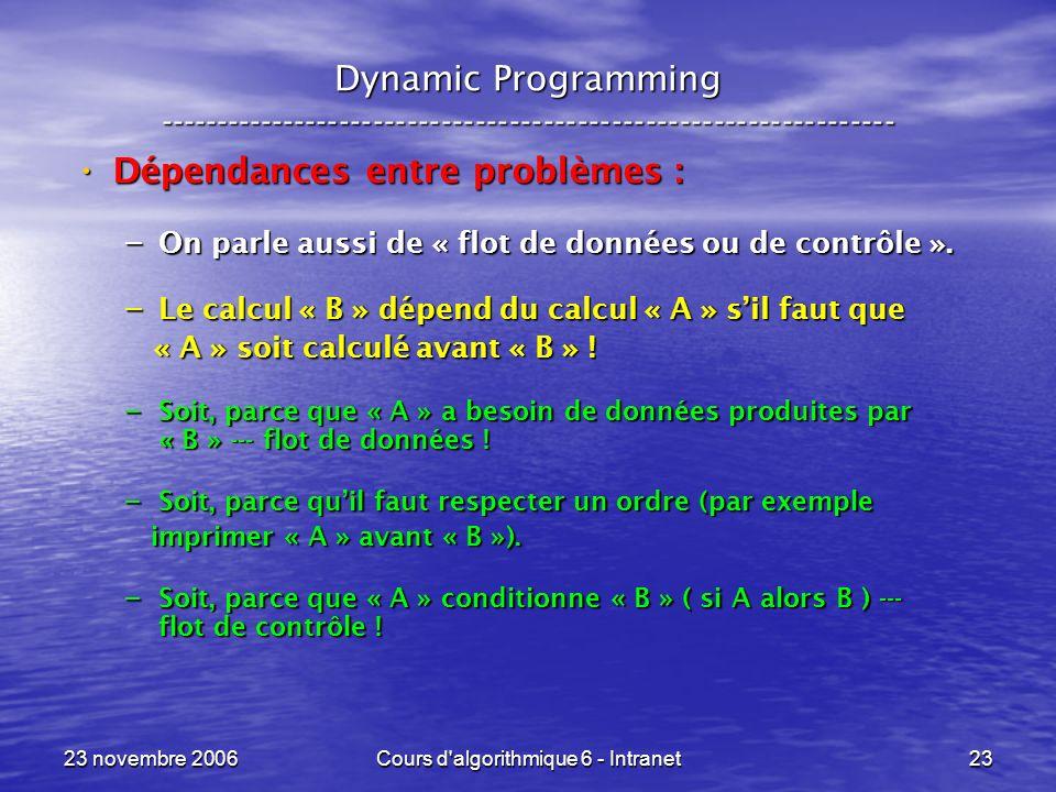 23 novembre 2006Cours d algorithmique 6 - Intranet23 Dynamic Programming ----------------------------------------------------------------- Dépendances entre problèmes : Dépendances entre problèmes : – On parle aussi de « flot de données ou de contrôle ».