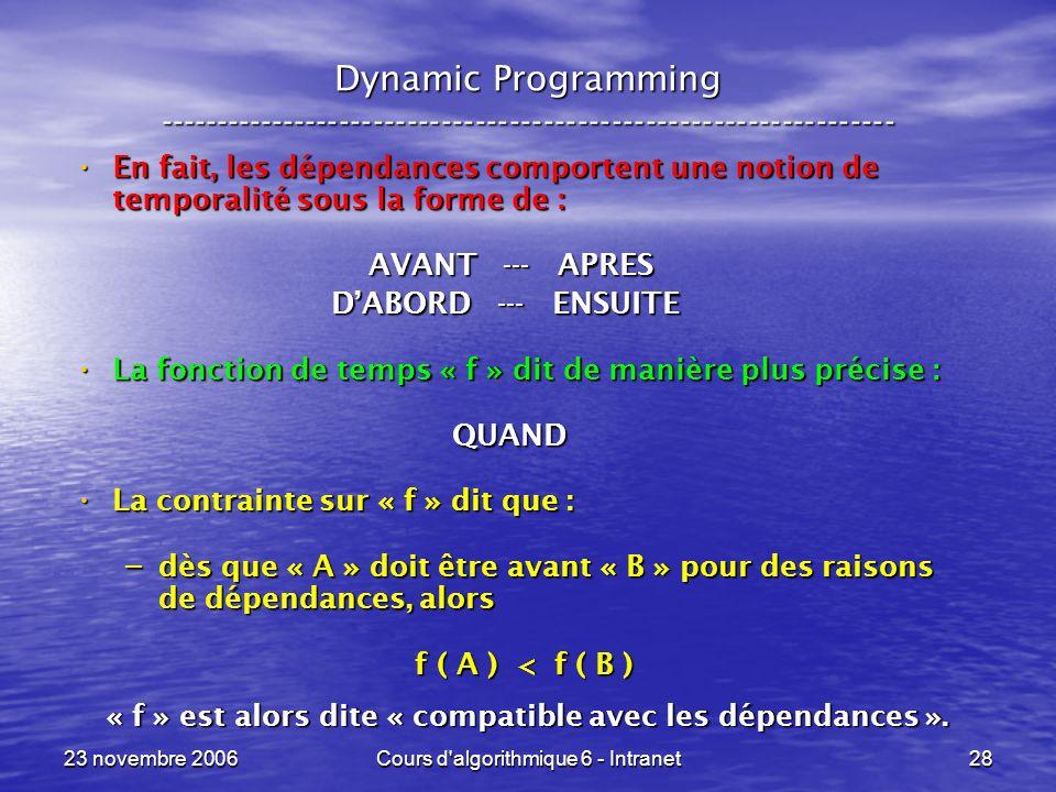 23 novembre 2006Cours d algorithmique 6 - Intranet28 Dynamic Programming ----------------------------------------------------------------- En fait, les dépendances comportent une notion de temporalité sous la forme de : En fait, les dépendances comportent une notion de temporalité sous la forme de : AVANT --- APRES AVANT --- APRES DABORD --- ENSUITE DABORD --- ENSUITE La fonction de temps « f » dit de manière plus précise : La fonction de temps « f » dit de manière plus précise : QUAND QUAND La contrainte sur « f » dit que : La contrainte sur « f » dit que : – dès que « A » doit être avant « B » pour des raisons de dépendances, alors f ( A ) < f ( B ) f ( A ) < f ( B ) « f » est alors dite « compatible avec les dépendances ».