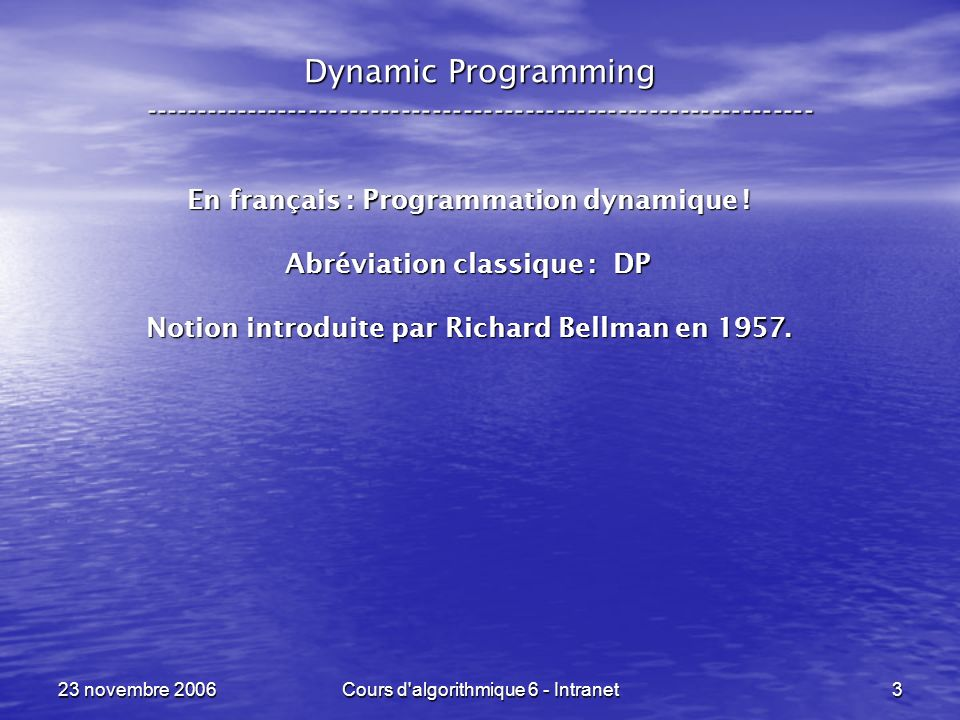 23 novembre 2006Cours d algorithmique 6 - Intranet14 Dynamic Programming ----------------------------------------------------------------- Principe de la programmation dynamique : Principe de la programmation dynamique : – Dites à quel moment vous ferez quel calcul .