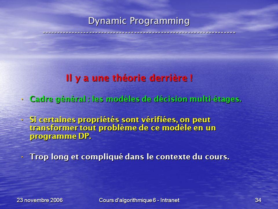 23 novembre 2006Cours d algorithmique 6 - Intranet34 Dynamic Programming ----------------------------------------------------------------- Il y a une théorie derrière .