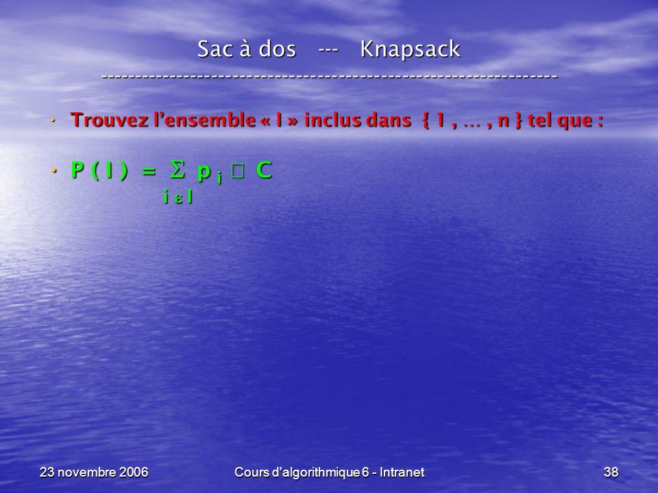 23 novembre 2006Cours d algorithmique 6 - Intranet38 Sac à dos --- Knapsack ----------------------------------------------------------------- Trouvez lensemble « I » inclus dans { 1, …, n } tel que : Trouvez lensemble « I » inclus dans { 1, …, n } tel que : P ( I ) = p C P ( I ) = p C i I i