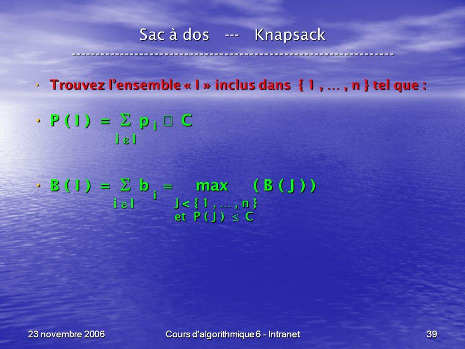 23 novembre 2006Cours d algorithmique 6 - Intranet39 Sac à dos --- Knapsack ----------------------------------------------------------------- Trouvez lensemble « I » inclus dans { 1, …, n } tel que : Trouvez lensemble « I » inclus dans { 1, …, n } tel que : P ( I ) = p C P ( I ) = p C B ( I ) = b max ( B ( J ) ) B ( I ) = b max ( B ( J ) ) i I i J { 1, …, n } et P ( J ) C v i i I
