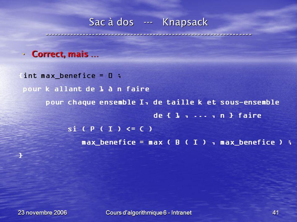 23 novembre 2006Cours d algorithmique 6 - Intranet41 Sac à dos --- Knapsack ----------------------------------------------------------------- Correct, mais … Correct, mais … {int max_benefice = 0 ; pour k allant de 1 à n faire pour chaque ensemble I, de taille k et sous-ensemble de { 1,..., n } faire si ( P ( I ) <= C ) max_benefice = max ( B ( I ), max_benefice ) ; }