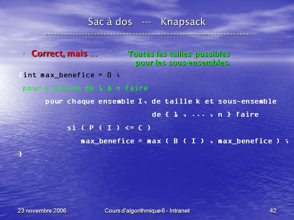 23 novembre 2006Cours d algorithmique 6 - Intranet42 Sac à dos --- Knapsack ----------------------------------------------------------------- Correct, mais … Correct, mais … {int max_benefice = 0 ; pour k allant de 1 à n faire pour chaque ensemble I, de taille k et sous-ensemble de { 1,..., n } faire si ( P ( I ) <= C ) max_benefice = max ( B ( I ), max_benefice ) ; } Toutes les tailles possibles pour les sous-ensembles.