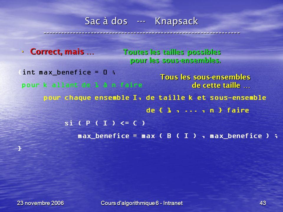 23 novembre 2006Cours d algorithmique 6 - Intranet43 Sac à dos --- Knapsack ----------------------------------------------------------------- Correct, mais … Correct, mais … {int max_benefice = 0 ; pour k allant de 1 à n faire pour chaque ensemble I, de taille k et sous-ensemble de { 1,..., n } faire si ( P ( I ) <= C ) max_benefice = max ( B ( I ), max_benefice ) ; } Toutes les tailles possibles pour les sous-ensembles.