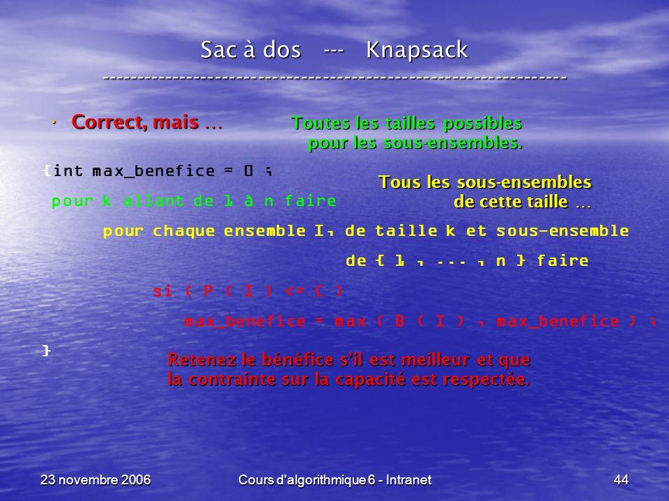 23 novembre 2006Cours d algorithmique 6 - Intranet44 Sac à dos --- Knapsack ----------------------------------------------------------------- Correct, mais … Correct, mais … {int max_benefice = 0 ; pour k allant de 1 à n faire pour chaque ensemble I, de taille k et sous-ensemble de { 1,..., n } faire si ( P ( I ) <= C ) max_benefice = max ( B ( I ), max_benefice ) ; } Toutes les tailles possibles pour les sous-ensembles.