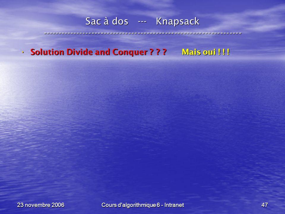 23 novembre 2006Cours d algorithmique 6 - Intranet47 Sac à dos --- Knapsack ----------------------------------------------------------------- Solution Divide and Conquer .