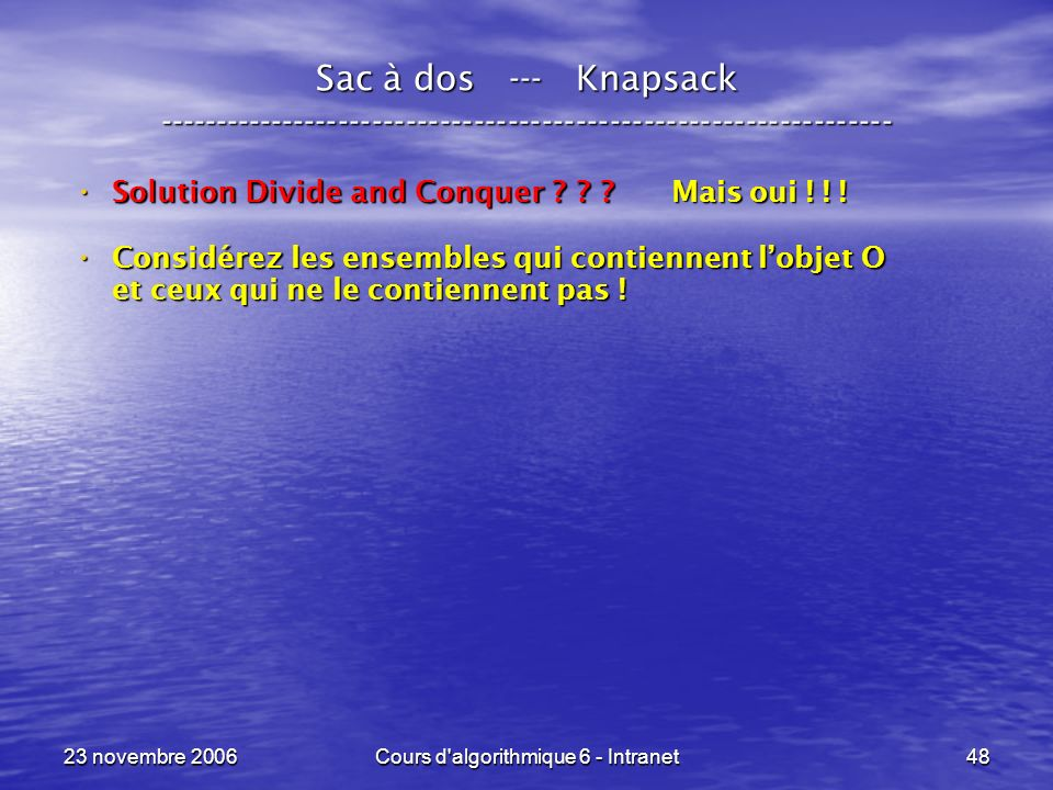 23 novembre 2006Cours d'algorithmique 6 - Intranet48 Sac à dos --- Knapsack ----------------------------------------------------------------- Solution