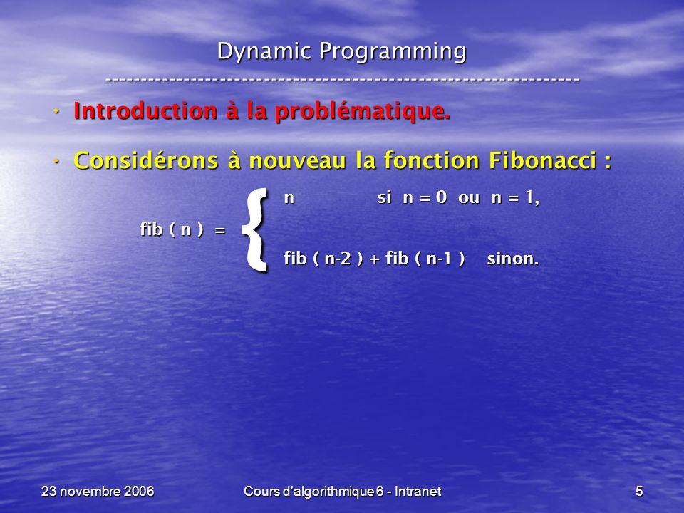 23 novembre 2006Cours d algorithmique 6 - Intranet56 Sac à dos --- Knapsack ----------------------------------------------------------------- int D&C_sac ( int objet, int residuelle, int benefice ) {if ( objet > n ) return( benefice ) ; else {int memoire ; memoire = D&C_sac ( objet + 1, residuelle, benefice ) ; if ( p[ objet ] > residuelle ) return( memoire ) ; else return( max( D&C_sac( objet + 1, residuelle – p[ objet ], benefice + b[ objet ] ), memoire ) ) ; } } Cas final !