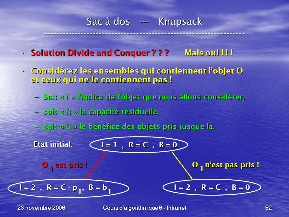 23 novembre 2006Cours d'algorithmique 6 - Intranet52 Sac à dos --- Knapsack ----------------------------------------------------------------- Solution