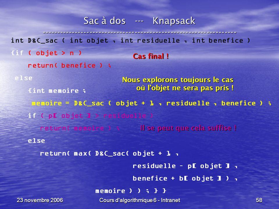 23 novembre 2006Cours d algorithmique 6 - Intranet58 Sac à dos --- Knapsack ----------------------------------------------------------------- int D&C_sac ( int objet, int residuelle, int benefice ) {if ( objet > n ) return( benefice ) ; else {int memoire ; memoire = D&C_sac ( objet + 1, residuelle, benefice ) ; if ( p[ objet ] > residuelle ) return( memoire ) ; else return( max( D&C_sac( objet + 1, residuelle – p[ objet ], benefice + b[ objet ] ), memoire ) ) ; } } Cas final .
