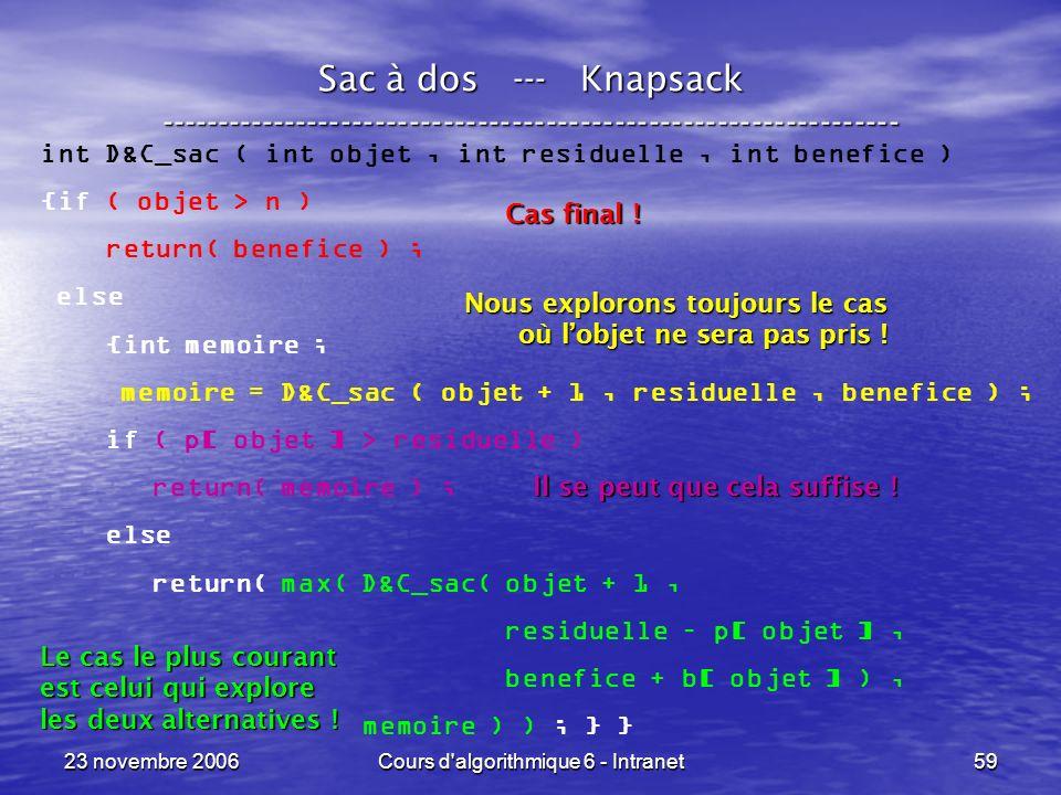 23 novembre 2006Cours d algorithmique 6 - Intranet59 Sac à dos --- Knapsack ----------------------------------------------------------------- int D&C_sac ( int objet, int residuelle, int benefice ) {if ( objet > n ) return( benefice ) ; else {int memoire ; memoire = D&C_sac ( objet + 1, residuelle, benefice ) ; if ( p[ objet ] > residuelle ) return( memoire ) ; else return( max( D&C_sac( objet + 1, residuelle – p[ objet ], benefice + b[ objet ] ), memoire ) ) ; } } Cas final .