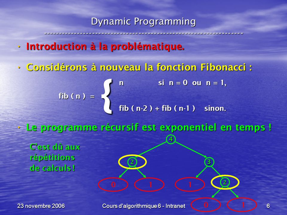 23 novembre 2006Cours d algorithmique 6 - Intranet57 Sac à dos --- Knapsack ----------------------------------------------------------------- int D&C_sac ( int objet, int residuelle, int benefice ) {if ( objet > n ) return( benefice ) ; else {int memoire ; memoire = D&C_sac ( objet + 1, residuelle, benefice ) ; if ( p[ objet ] > residuelle ) return( memoire ) ; else return( max( D&C_sac( objet + 1, residuelle – p[ objet ], benefice + b[ objet ] ), memoire ) ) ; } } Cas final .