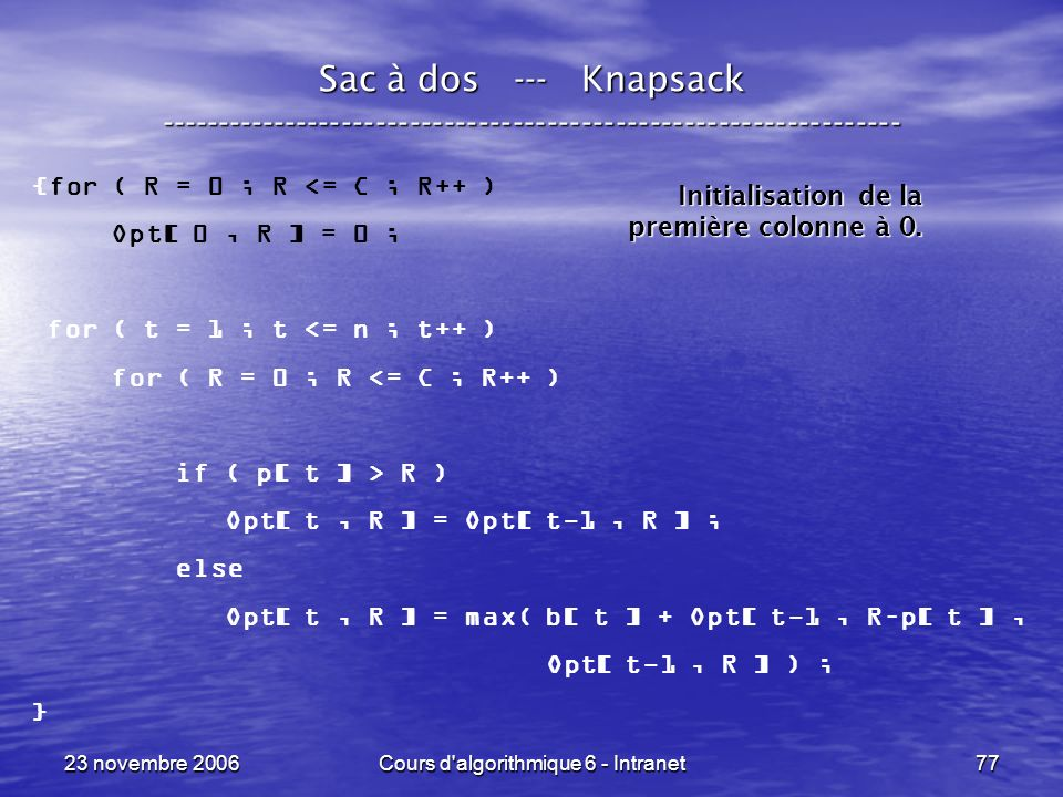 23 novembre 2006Cours d'algorithmique 6 - Intranet77 Sac à dos --- Knapsack ----------------------------------------------------------------- {for ( R