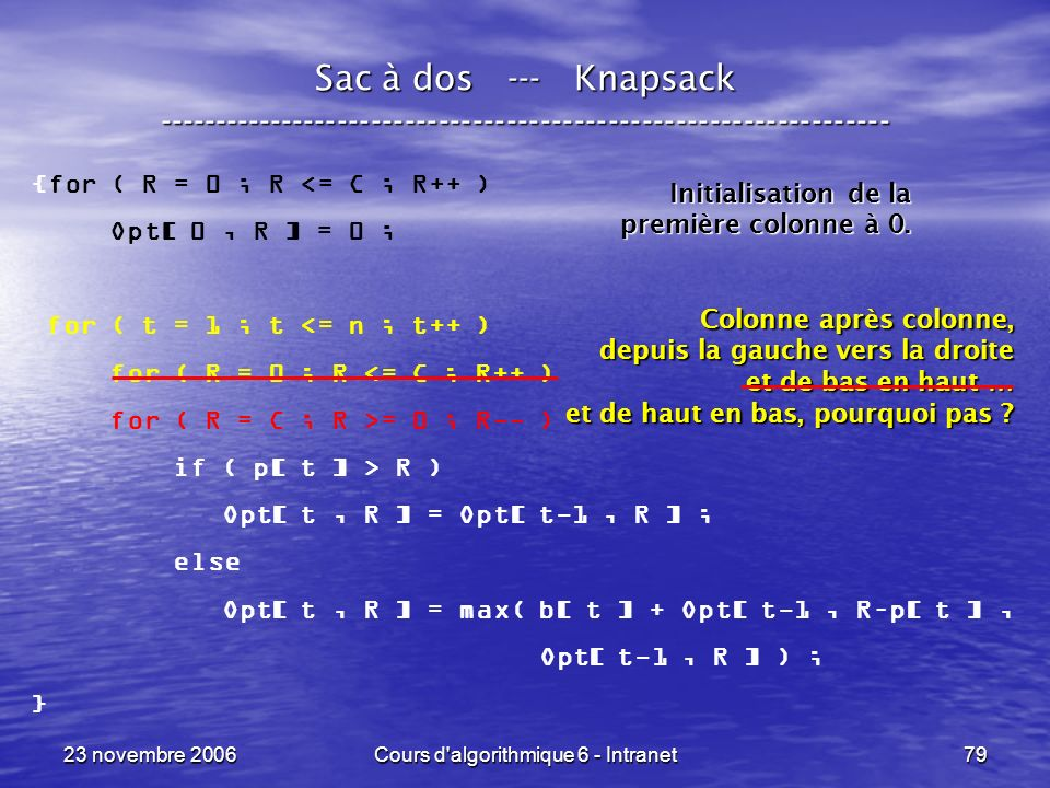 23 novembre 2006Cours d'algorithmique 6 - Intranet79 Sac à dos --- Knapsack ----------------------------------------------------------------- {for ( R