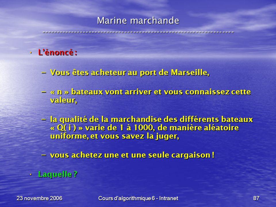 23 novembre 2006Cours d algorithmique 6 - Intranet87 Lénoncé : Lénoncé : – Vous êtes acheteur au port de Marseille, – « n » bateaux vont arriver et vous connaissez cette valeur, – la qualité de la marchandise des différents bateaux « Q( i ) » varie de 1 à 1000, de manière aléatoire uniforme, et vous savez la juger, – vous achetez une et une seule cargaison .