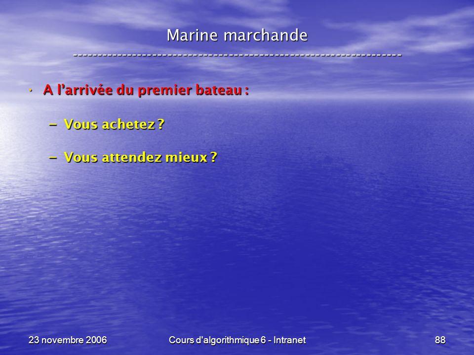 23 novembre 2006Cours d algorithmique 6 - Intranet88 A larrivée du premier bateau : A larrivée du premier bateau : – Vous achetez .