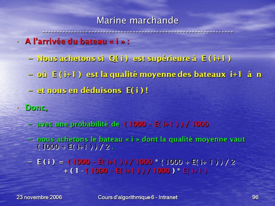 23 novembre 2006Cours d algorithmique 6 - Intranet96 A larrivée du bateau « i » : A larrivée du bateau « i » : – Nous achetons si Q( i ) est supérieure à E ( i+1 ) – où E ( i+1 ) est la qualité moyenne des bateaux i+1 à n – et nous en déduisons E( i ) .