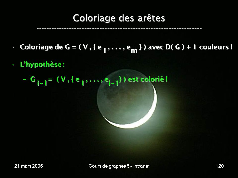 21 mars 2006Cours de graphes 5 - Intranet120 Coloriage des arêtes ----------------------------------------------------------------- Coloriage de G = ( V, { e,..., e } ) avec D( G ) + 1 couleurs !Coloriage de G = ( V, { e,..., e } ) avec D( G ) + 1 couleurs .