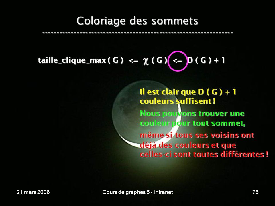 21 mars 2006Cours de graphes 5 - Intranet75 Coloriage des sommets ----------------------------------------------------------------- taille_clique_max ( G ) <= ( G ) <= D ( G ) + 1 Il est clair que D ( G ) + 1 couleurs suffisent .