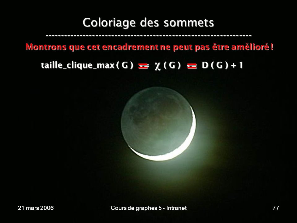 21 mars 2006Cours de graphes 5 - Intranet77 Coloriage des sommets ----------------------------------------------------------------- taille_clique_max ( G ) <= ( G ) <= D ( G ) + 1 Montrons que cet encadrement ne peut pas être amélioré .
