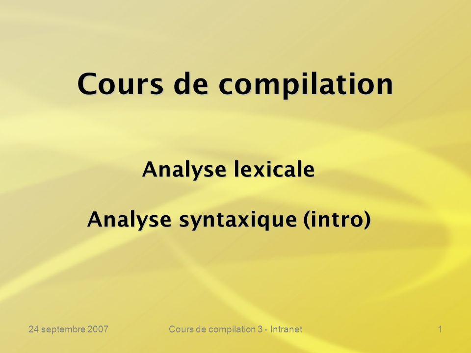 24 septembre 2007Cours de compilation 3 - Intranet72 Lanalyse lexicale ---------------------------------------------------------------- Exemple :Exemple :% if printf(« si\n »); then printf(« alors\n »); fi printf(« finsi\n »); = printf(« rel(%s)\n », yytext); := printf(« affect\n»); + printf(« add\n »); [a-z][a-z0-9]* printf(« var(%s)\n », yytext); [0-9]* printf(« ent(%s)\n », yytext); [a-z0-9]* printf(« ovni(%s)\n », yytext); \ printf(« »); \n printf(« »); % Ici, nous récupérons les mélanges de lettres et chiffres illégaux !
