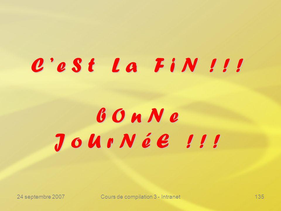 24 septembre 2007Cours de compilation 3 - Intranet135 C e S t L a F i N ! ! ! b O n N e J o U r N é E ! ! !