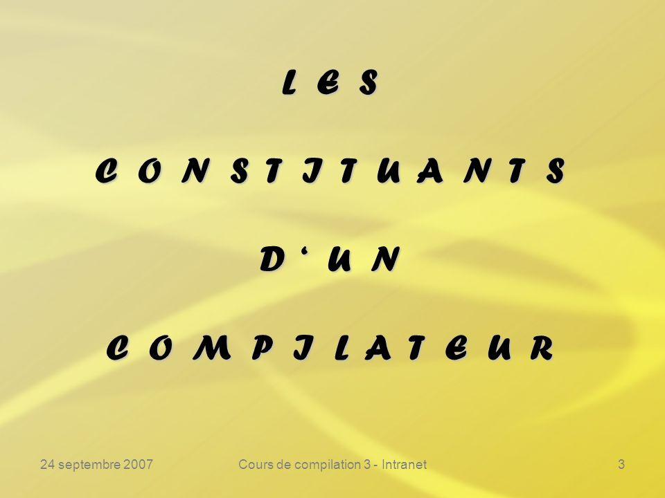 24 septembre 2007Cours de compilation 3 - Intranet14 Les constituants dun compilateur ---------------------------------------------------------------- Analyselexicale Analysesyntaxique Analysesémantique Allocationmémoire Génération de code Optimisation Ces phases sont souvent réalisées simultanément.