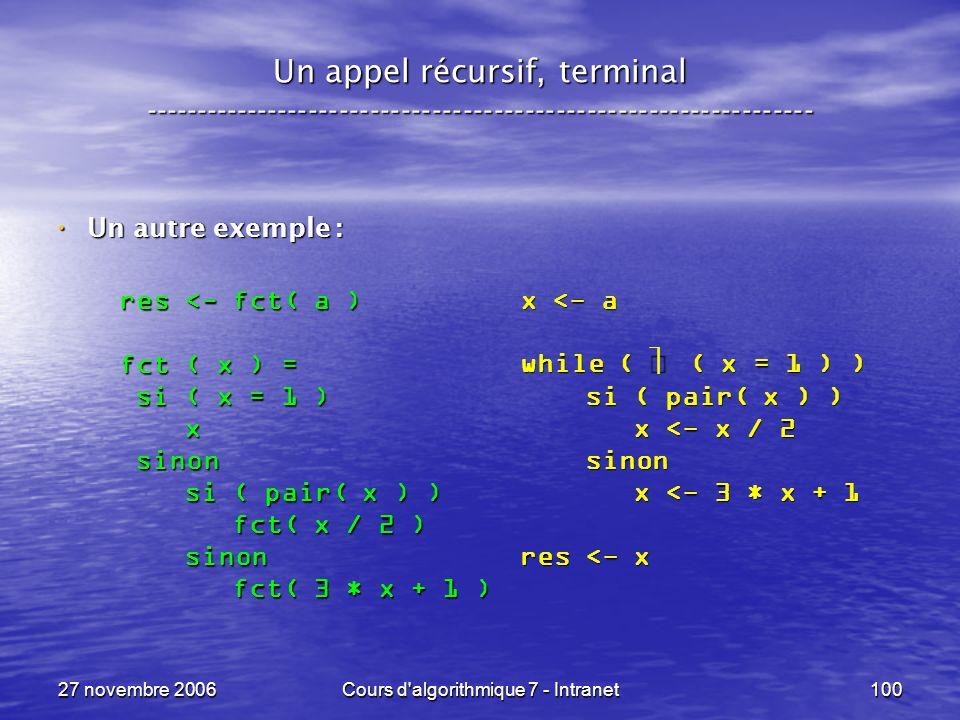 27 novembre 2006Cours d algorithmique 7 - Intranet100 Un appel récursif, terminal ----------------------------------------------------------------- Un autre exemple : Un autre exemple : x <- a while ( ( x = 1 ) ) si ( pair( x ) ) si ( pair( x ) ) x <- x / 2 x <- x / 2 sinon sinon x <- 3 * x + 1 x <- 3 * x + 1 res <- x res <- fct( a ) fct ( x ) = si ( x = 1 ) si ( x = 1 ) x sinon sinon si ( pair( x ) ) si ( pair( x ) ) fct( x / 2 ) fct( x / 2 ) sinon sinon fct( 3 * x + 1 ) fct( 3 * x + 1 )