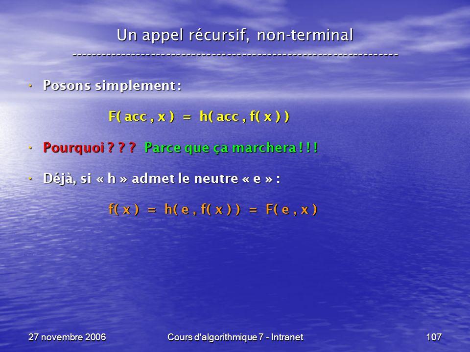 27 novembre 2006Cours d algorithmique 7 - Intranet107 Un appel récursif, non-terminal ----------------------------------------------------------------- Posons simplement : Posons simplement : F( acc, x ) = h( acc, f( x ) ) F( acc, x ) = h( acc, f( x ) ) Pourquoi .