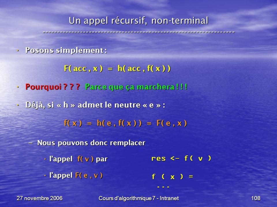 27 novembre 2006Cours d algorithmique 7 - Intranet108 Un appel récursif, non-terminal ----------------------------------------------------------------- Posons simplement : Posons simplement : F( acc, x ) = h( acc, f( x ) ) F( acc, x ) = h( acc, f( x ) ) Pourquoi .