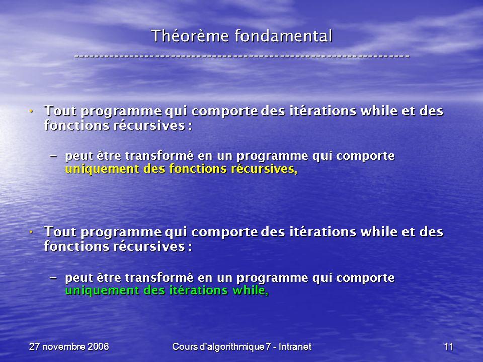 27 novembre 2006Cours d algorithmique 7 - Intranet11 Théorème fondamental ----------------------------------------------------------------- Tout programme qui comporte des itérations while et des fonctions récursives : Tout programme qui comporte des itérations while et des fonctions récursives : – peut être transformé en un programme qui comporte uniquement des fonctions récursives, Tout programme qui comporte des itérations while et des fonctions récursives : Tout programme qui comporte des itérations while et des fonctions récursives : – peut être transformé en un programme qui comporte uniquement des itérations while,
