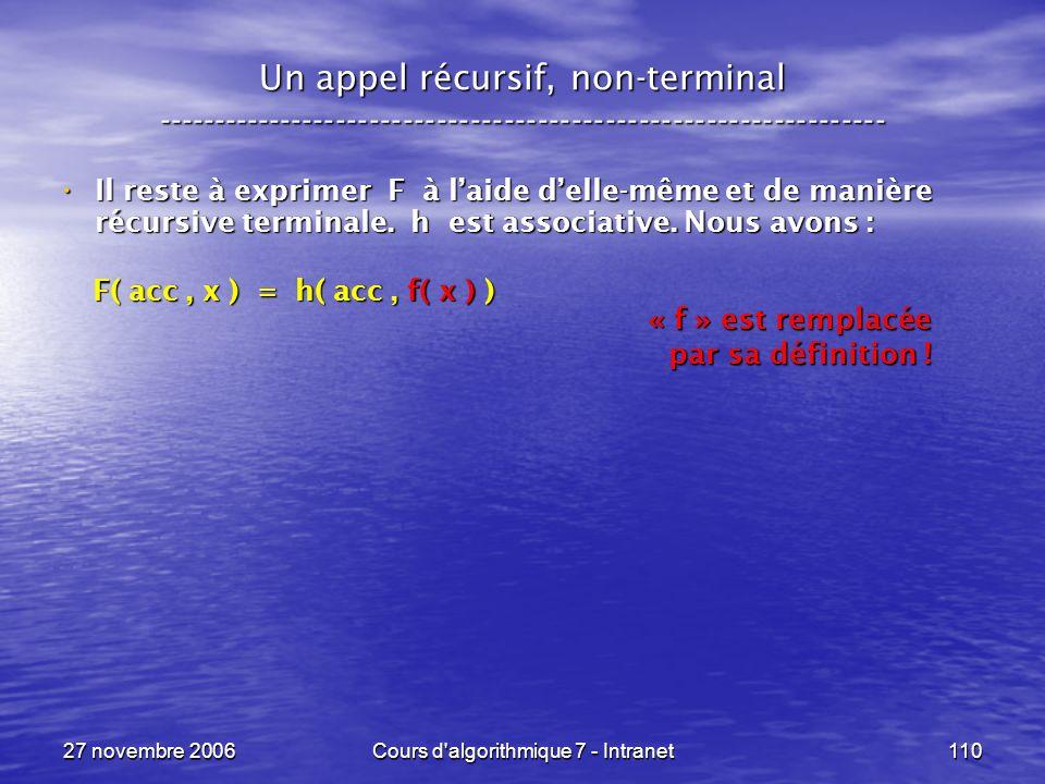 27 novembre 2006Cours d algorithmique 7 - Intranet110 Un appel récursif, non-terminal ----------------------------------------------------------------- Il reste à exprimer F à laide delle-même et de manière récursive terminale.