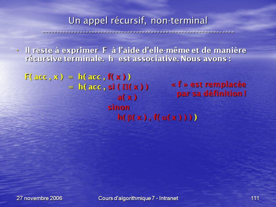 27 novembre 2006Cours d algorithmique 7 - Intranet111 Un appel récursif, non-terminal ----------------------------------------------------------------- Il reste à exprimer F à laide delle-même et de manière récursive terminale.