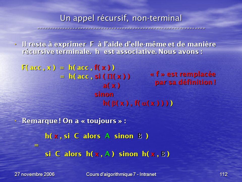 27 novembre 2006Cours d algorithmique 7 - Intranet112 Un appel récursif, non-terminal ----------------------------------------------------------------- Il reste à exprimer F à laide delle-même et de manière récursive terminale.