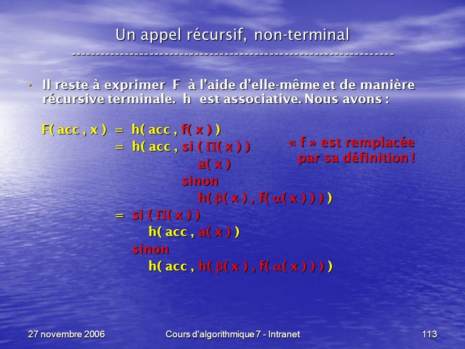 27 novembre 2006Cours d algorithmique 7 - Intranet113 Un appel récursif, non-terminal ----------------------------------------------------------------- Il reste à exprimer F à laide delle-même et de manière récursive terminale.