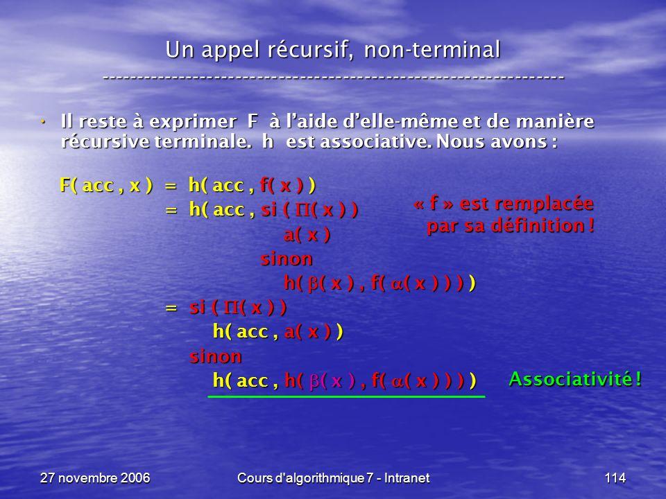 27 novembre 2006Cours d algorithmique 7 - Intranet114 Un appel récursif, non-terminal ----------------------------------------------------------------- Il reste à exprimer F à laide delle-même et de manière récursive terminale.